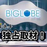 BIGLOBE公式独占取材訪問